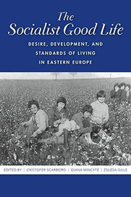 The Socialist Good Life (Desire, Development, and Standards of Living in Eastern Europe) - 9780253047762 by Cristofer Scarboro, Diana Mincyte, Zsuzsa Gille, 9780253047762