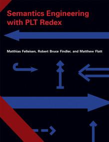 Semantics Engineering with PLT Redex by Matthias Felleisen, Robert Bruce Findler, Matthew Flatt, 9780262062756