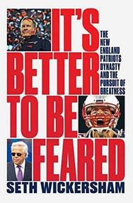 It's Better to Be Feared (The New England Patriots Dynasty and the Pursuit of Greatness) by Seth Wickersham, 9781631498237