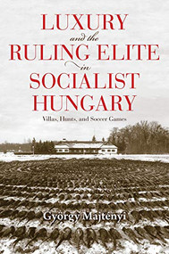 Luxury and the Ruling Elite in Socialist Hungary (Villas, Hunts, and Soccer Games) by György Majtényi, Thomas Cooper, 9780253055927