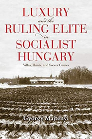 Luxury and the Ruling Elite in Socialist Hungary (Villas, Hunts, and Soccer Games) - 9780253055910 by György Majtényi, Thomas Cooper, 9780253055910