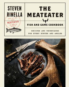 The MeatEater Fish and Game Cookbook (Recipes and Techniques for Every Hunter and Angler) by Steven Rinella, 9780399590078