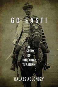 Go East! (A History of Hungarian Turanism) by Balázs Ablonczy, 9780253057419