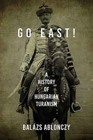 Go East! (A History of Hungarian Turanism) - 9780253057402 by Balázs Ablonczy, 9780253057402
