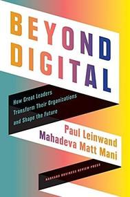 Beyond Digital (How Great Leaders Transform Their Organizations and Shape the Future) by Paul Leinwand, Mahadeva Matt Mani, 9781647822323