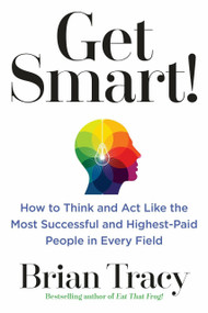 Get Smart! (How to Think and Act Like the Most Successful and Highest-Paid People in Every Field) by Brian Tracy, 9780399183799