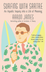 Surfing with Sartre (An Aquatic Inquiry into a Life of Meaning) by Aaron James, 9781101970157