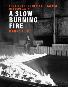 A Slow Burning Fire (The Rise of the New Art Practice in Yugoslavia) by Marko Ilic, 9780262044844