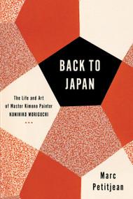 Back to Japan (The Life and Art of Master Kimono Painter Kunihiko Moriguchi) by Marc Petitjean, Adriana Hunter, 9781635420906