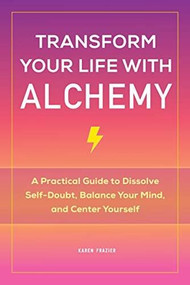 Transform Your Life with Alchemy (A Practical Guide to Dissolve Self-Doubt, Balance Your Mind, and Center Yourself) by Karen Frazier, 9781648766466