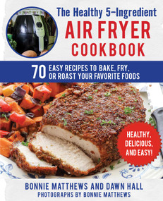 The Healthy 5-Ingredient Air Fryer Cookbook (70 Easy Recipes to Bake, Fry, or Roast Your Favorite Foods) by Bonnie Matthews, Dawn Hall, Bonnie Matthews, 9781510741591