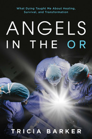 Angels in the OR (What Dying Taught Me About Healing, Survival, and Transformation) by Tricia Barker, 9781642931594