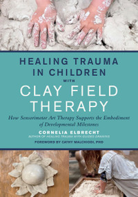 Healing Trauma in Children with Clay Field Therapy (How Sensorimotor Art Therapy Supports the Embodiment of Developmental Milestones) by Cornelia Elbrecht, 9781623176716
