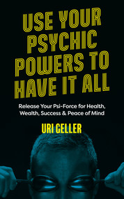Use Your Psychic Powers to Have It All (Release Your Psi-Force for Health, Wealth, Success & Peace of Mind) by Uri Geller, 9781786785688