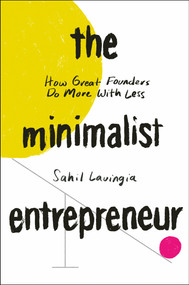 The Minimalist Entrepreneur (How Great Founders Do More With Less) by Sahil Lavingia, 9780593192399