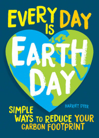 Every Day Is Earth Day (Simple Ways to Reduce Your Carbon Footprint) by Harriet Dyer, 9781524862961