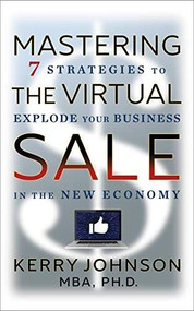 Mastering the Virtual Sale (7 Strategies to Explode Your Business in the New Economy) by Ph.D. Johnson MBA, Kerry, 9781722510398