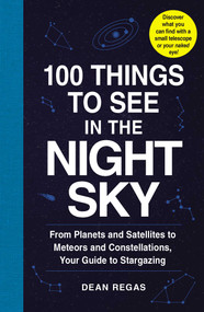 100 Things to See in the Night Sky (From Planets and Satellites to Meteors and Constellations, Your Guide to Stargazing) by Dean Regas, 9781507205051