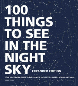 100 Things to See in the Night Sky, Expanded Edition (Your Illustrated Guide to the Planets, Satellites, Constellations, and More) by Dean Regas, 9781507213810