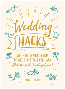 Wedding Hacks (500+ Ways to Stick to Your Budget, Stay Stress-Free, and Plan the Best Wedding Ever!) by Maddie Eisenhart, 9781507214053