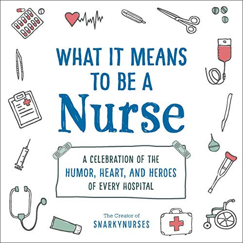 What It Means to Be a Nurse (A Celebration of the Humor, Heart, and Heroes of Every Hospital) by Snarkynurses, 9781507215340