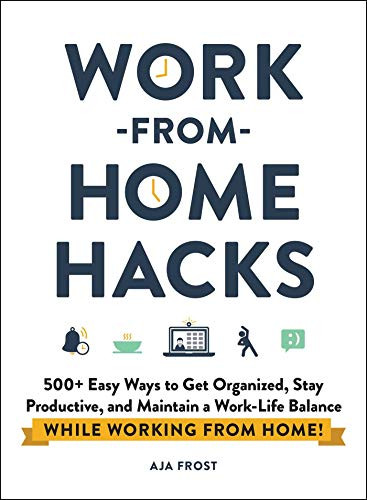 Work-from-Home Hacks (500+ Easy Ways to Get Organized, Stay Productive, and Maintain a Work-Life Balance While Working from Home!) by Aja Frost, 9781507215593
