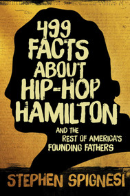 499 Facts about Hip-Hop Hamilton and the Rest of America's Founding Fathers (499 Facts About Hop-Hop Hamilton and America's First Leaders) by Stephen Spignesi, 9781510712126