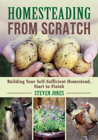 Homesteading From Scratch (Building Your Self-Sufficient Homestead, Start to Finish) by Steven Jones, 9781510712904