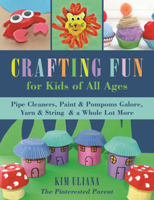 Crafting Fun for Kids of All Ages (Pipe Cleaners, Paint & Pom-Poms Galore, Yarn & String & a Whole Lot More) by Kim Uliana, 9781510719378