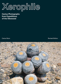 Xerophile, Revised Edition (Cactus Photographs from Expeditions of the Obsessed) by Cactus Store, 9781984859341
