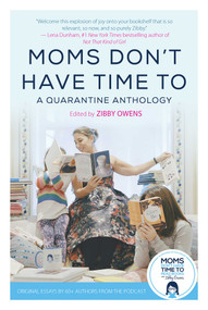 Moms Don't Have Time To (A Quarantine Anthology) by Zibby Owens, 9781510765962