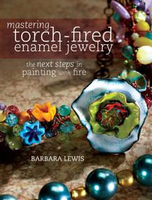 Mastering Torch-Fired Enamel Jewelry (The Next Steps in Painting with Fire) by Barbara Lewis, 9781440311741