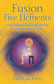 Fusion of the Five Elements (Meditations for Transforming Negative Emotions) by Mantak Chia, 9781594771033