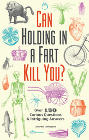 Can Holding in a Fart Kill You? (Over 150 Curious Questions and Intriguing Answers) by Andrew Thompson, 9781612434759