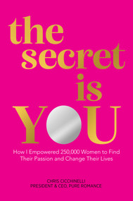 the secret is YOU (How I Empowered 250,000 Women to Find Their Passion and Change Their Lives) by Chris Cicchinelli, 9781642937138