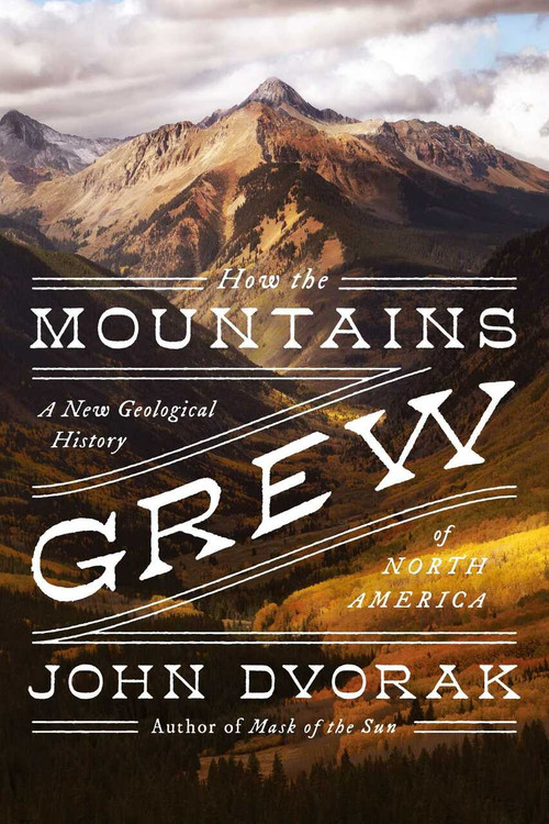 How the Mountains Grew (A New Geological History of North America) by John Dvorak, 9781643135748