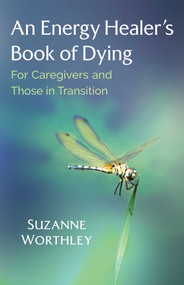 An Energy Healer's Book of Dying (For Caregivers and Those in Transition) by Suzanne Worthley, 9781644110324
