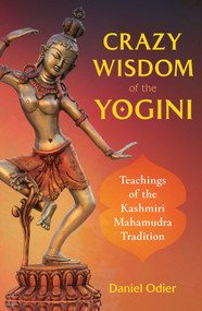 Crazy Wisdom of the Yogini (Teachings of the Kashmiri Mahamudra Tradition) by Daniel Odier, 9781644112083