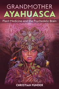 Grandmother Ayahuasca (Plant Medicine and the Psychedelic Brain) by Christian Funder, 9781644112359