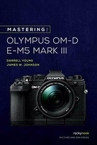 Mastering the Olympus OM-D E-M5 Mark III by Darrell Young, James Johnson, 9781681986319