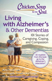Chicken Soup for the Soul: Living with Alzheimer's & Other Dementias (101 Stories of Caregiving, Coping, and Compassion) by Amy Newmark, Angela Timashenka Geiger, 9781611599343