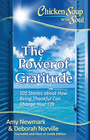 Chicken Soup for the Soul: The Power of Gratitude (101 Stories about How Being Thankful Can Change Your Life) by Amy Newmark, Deborah Norville, 9781611599589