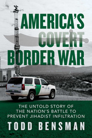 America's Covert Border War (The Untold Story of the Nation's Battle to Prevent Jihadist Infiltration) by Todd Bensman, 9781642937251