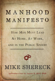 Manhood Manifesto (How Men Must Lead at Home, at Work, and in the Public Sphere) by Mike Shereck, 9781642938678