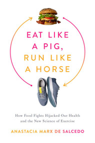 Eat Like a Pig, Run Like a Horse (How Food Fights Hijacked Our Health and the New Science of Exercise) by Anastacia Marx de Salcedo, 9781643138350
