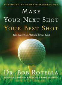 Make Your Next Shot Your Best Shot (The Secret to Playing Great Golf) by Bob Rotella, Padraig Harrington, 9781982158736
