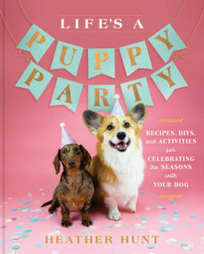 Life's a Puppy Party (Recipes, DIYs, and Activities for Celebrating the Seasons with Your Dog) by Heather Hunt, 9781982167554