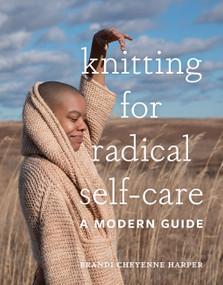 Knitting for Radical Self-Care (A Modern Guide) by Brandi Cheyenne Harper, 9781419744884