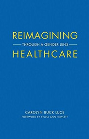 Reimagining Healthcare (Through a Gender Lens) by Carolyn Buck Luce, Sylvia Ann Hewlett, 9781945572258