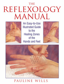 The Reflexology Manual (An Easy-to-Use Illustrated Guide to the Healing Zones of the Hands and Feet) by Pauline Wills, 9780892815470